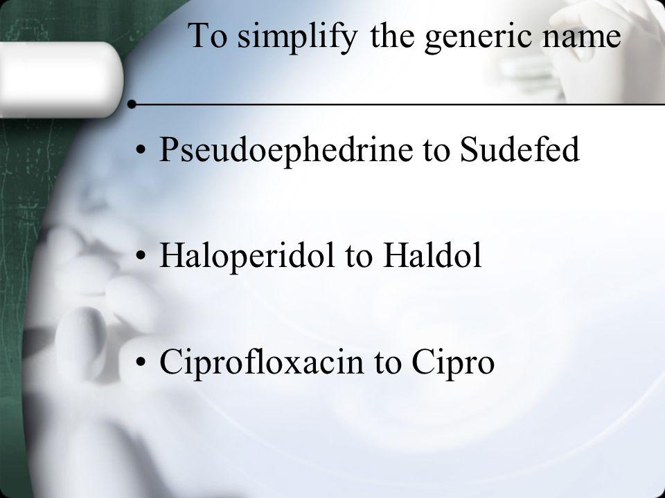 To simplify the generic name Pseudoephedrine to Sudefed Haloperidol to Haldol Ciprofloxacin to Cipro
