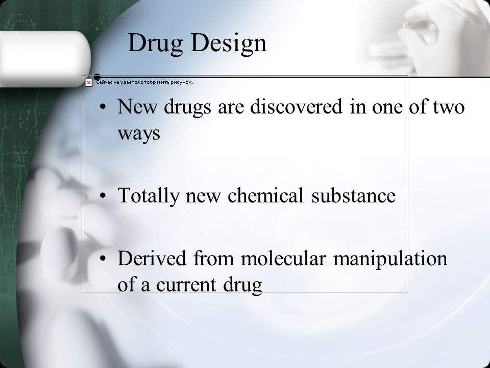 Drug Design New drugs are discovered in one of two ways Totally new chemical substance Derived from molecular manipulation of a current drug