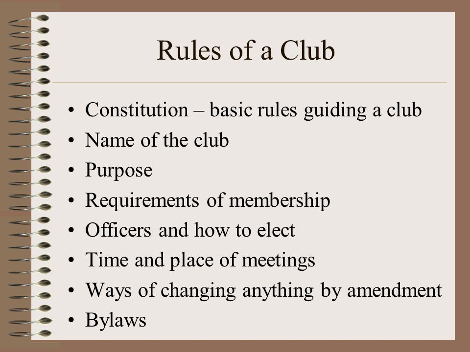 Rules of a Club Constitution – basic rules guiding a club Name of the club Purpose Requirements of membership Officers and how to elect Time and place