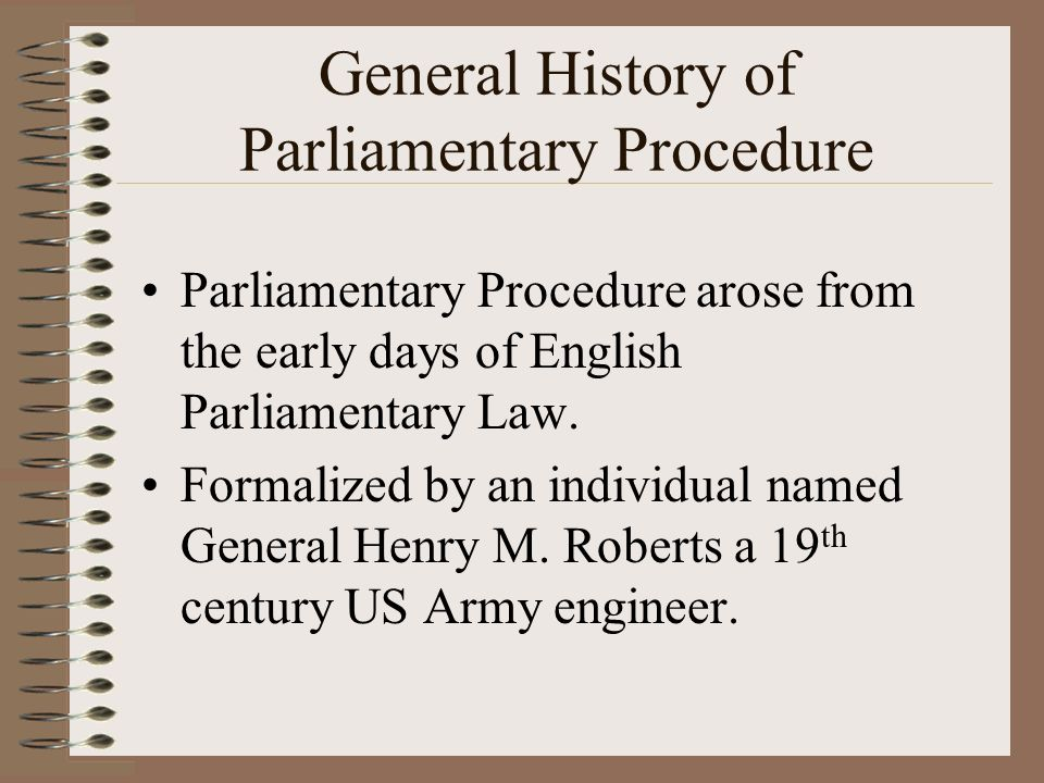 General History of Parliamentary Procedure Parliamentary Procedure arose from the early days of English Parliamentary Law. Formalized by an individual