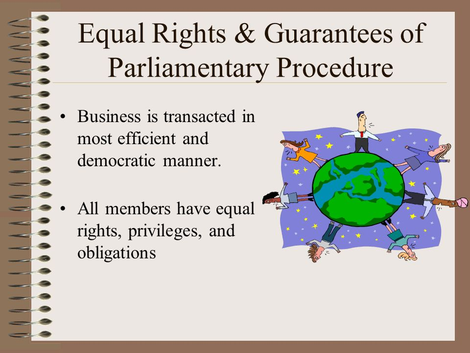 Equal Rights & Guarantees of Parliamentary Procedure Business is transacted in most efficient and democratic manner. All members have equal rights, pr