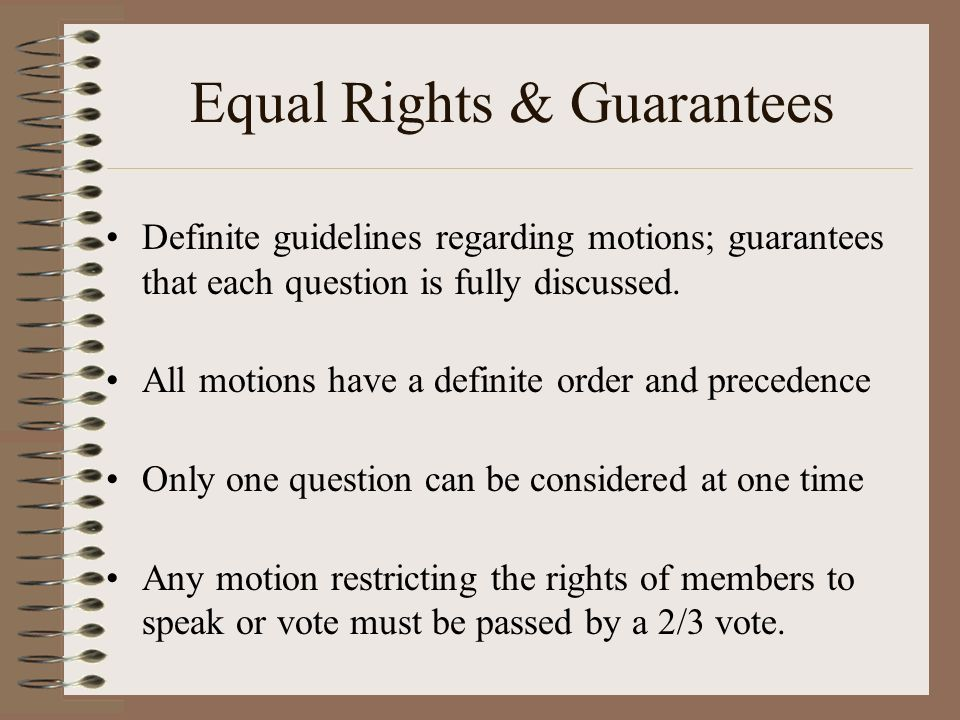 Equal Rights & Guarantees Definite guidelines regarding motions; guarantees that each question is fully discussed. All motions have a definite order a