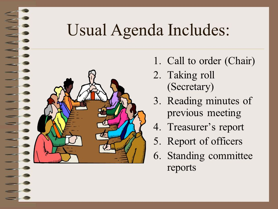 Usual Agenda Includes: 1.Call to order (Chair) 2.Taking roll (Secretary) 3.Reading minutes of previous meeting 4.Treasurers report 5.Report of officer