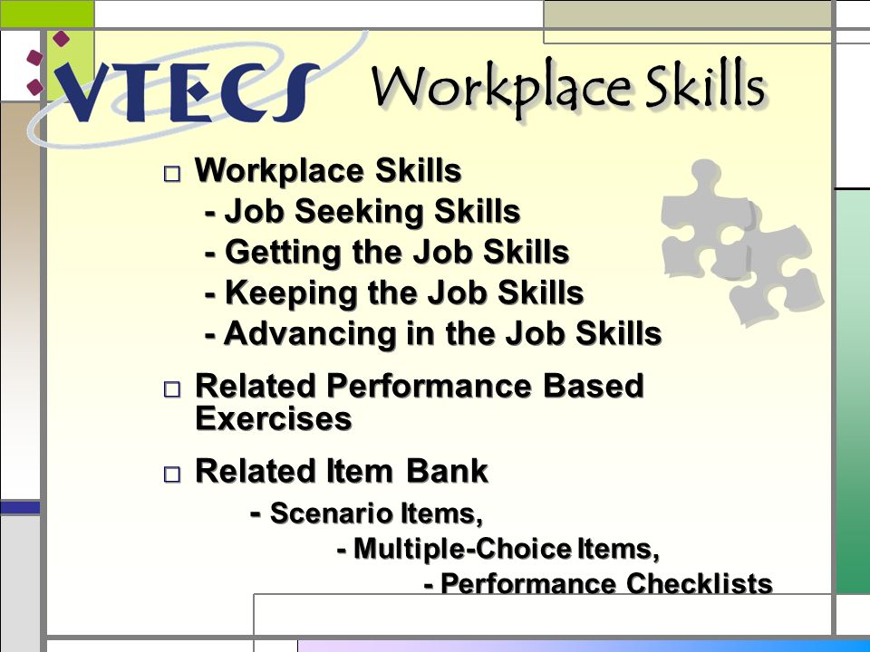 Workplace Skills - Job Seeking Skills - Getting the Job Skills - Keeping the Job Skills - Advancing in the Job Skills Related Performance Based Exercises Related Item Bank - Scenario Items, - Multiple-Choice Items, - Performance Checklists Workplace Skills - Job Seeking Skills - Getting the Job Skills - Keeping the Job Skills - Advancing in the Job Skills Related Performance Based Exercises Related Item Bank - Scenario Items, - Multiple-Choice Items, - Performance Checklists Workplace Skills