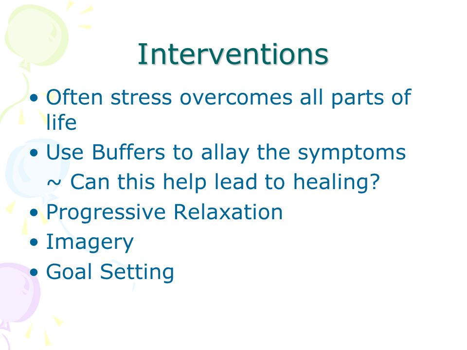 Interventions Often stress overcomes all parts of life Use Buffers to allay the symptoms ~ Can this help lead to healing.