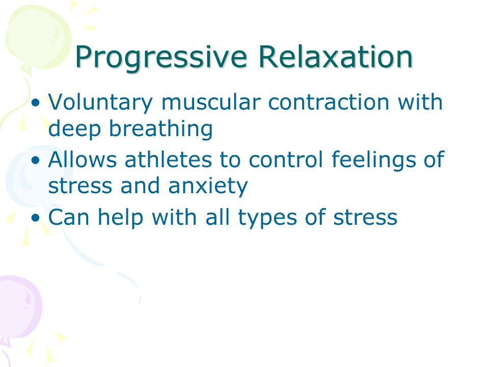 Progressive Relaxation Voluntary muscular contraction with deep breathing Allows athletes to control feelings of stress and anxiety Can help with all types of stress