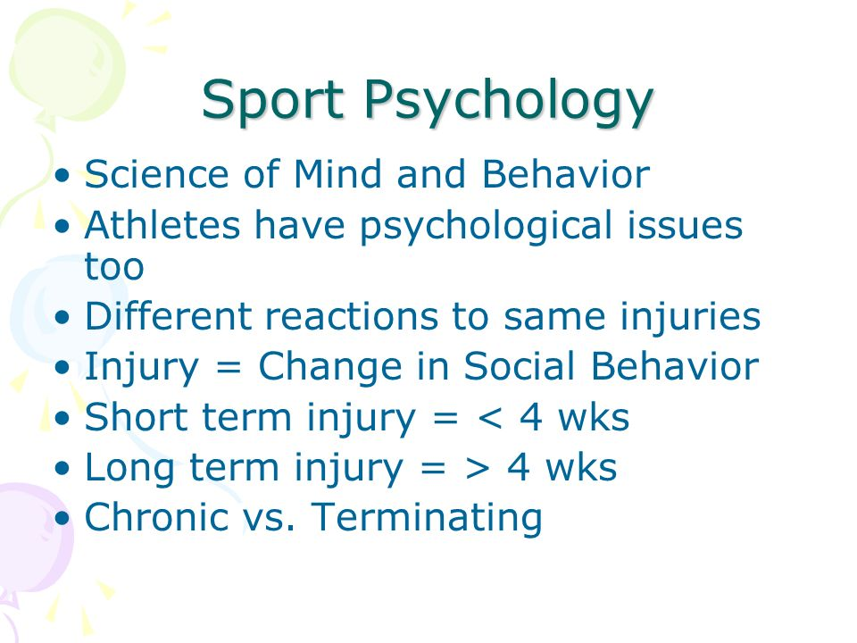 Sport Psychology Science of Mind and Behavior Athletes have psychological issues too Different reactions to same injuries Injury = Change in Social Behavior Short term injury = < 4 wks Long term injury = > 4 wks Chronic vs.