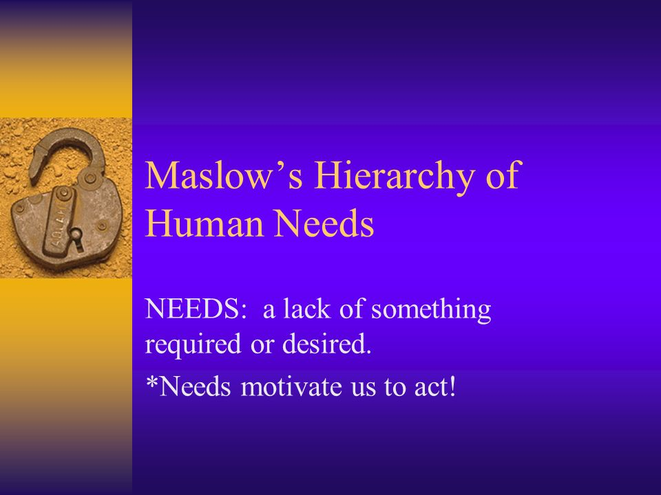 Maslows Hierarchy of Human Needs NEEDS: a lack of something required or desired.
