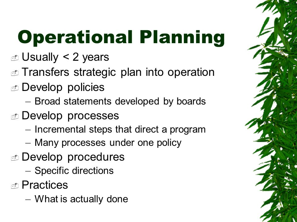 Operational Planning Usually < 2 years Transfers strategic plan into operation Develop policies –Broad statements developed by boards Develop processes –Incremental steps that direct a program –Many processes under one policy Develop procedures –Specific directions Practices –What is actually done