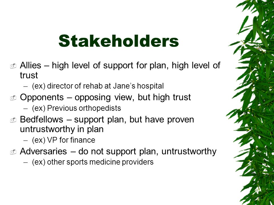 Stakeholders Allies – high level of support for plan, high level of trust –(ex) director of rehab at Janes hospital Opponents – opposing view, but high trust –(ex) Previous orthopedists Bedfellows – support plan, but have proven untrustworthy in plan –(ex) VP for finance Adversaries – do not support plan, untrustworthy –(ex) other sports medicine providers