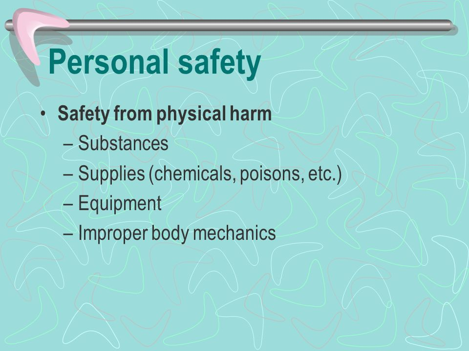Personal safety Safety from physical harm –Substances –Supplies (chemicals, poisons, etc.) –Equipment –Improper body mechanics