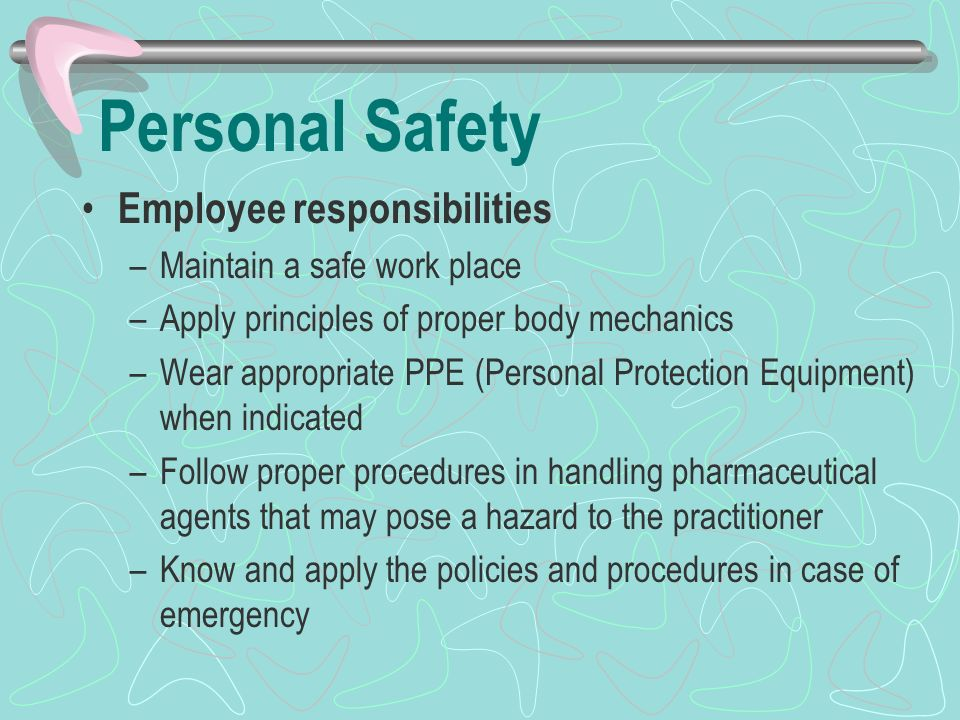 Personal Safety Employee responsibilities –Maintain a safe work place –Apply principles of proper body mechanics –Wear appropriate PPE (Personal Protection Equipment) when indicated –Follow proper procedures in handling pharmaceutical agents that may pose a hazard to the practitioner –Know and apply the policies and procedures in case of emergency