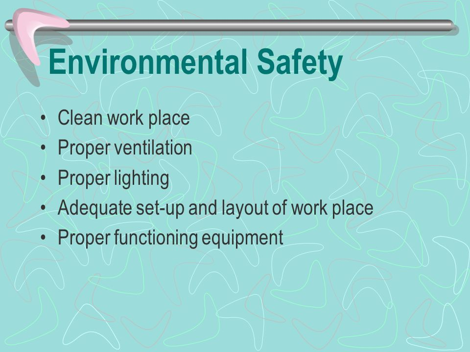 Environmental Safety Clean work place Proper ventilation Proper lighting Adequate set-up and layout of work place Proper functioning equipment