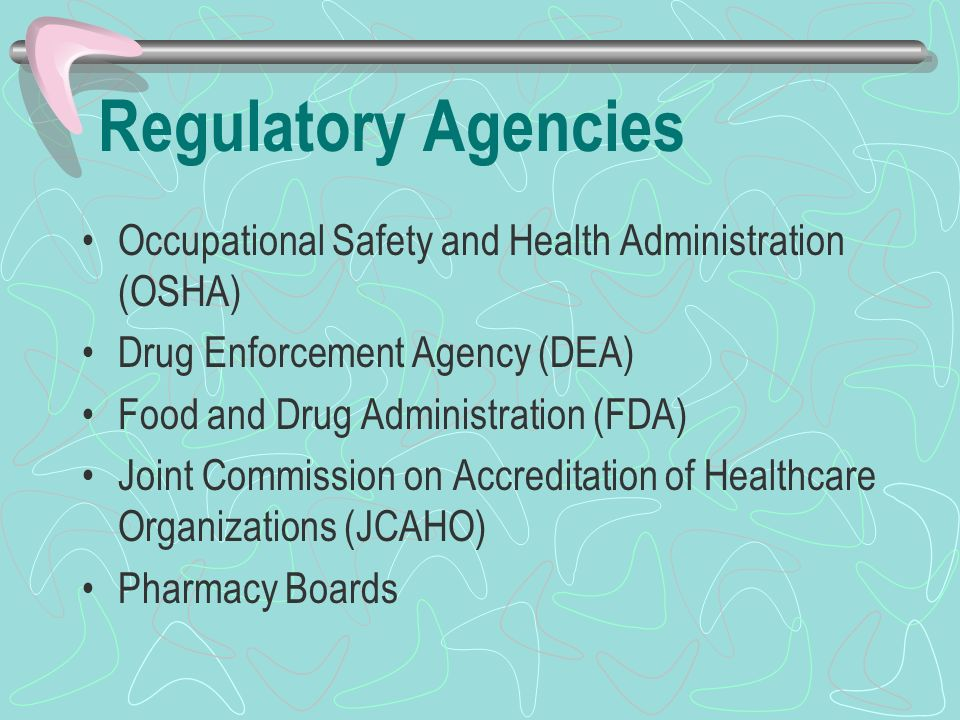 Regulatory Agencies Occupational Safety and Health Administration (OSHA) Drug Enforcement Agency (DEA) Food and Drug Administration (FDA) Joint Commission on Accreditation of Healthcare Organizations (JCAHO) Pharmacy Boards