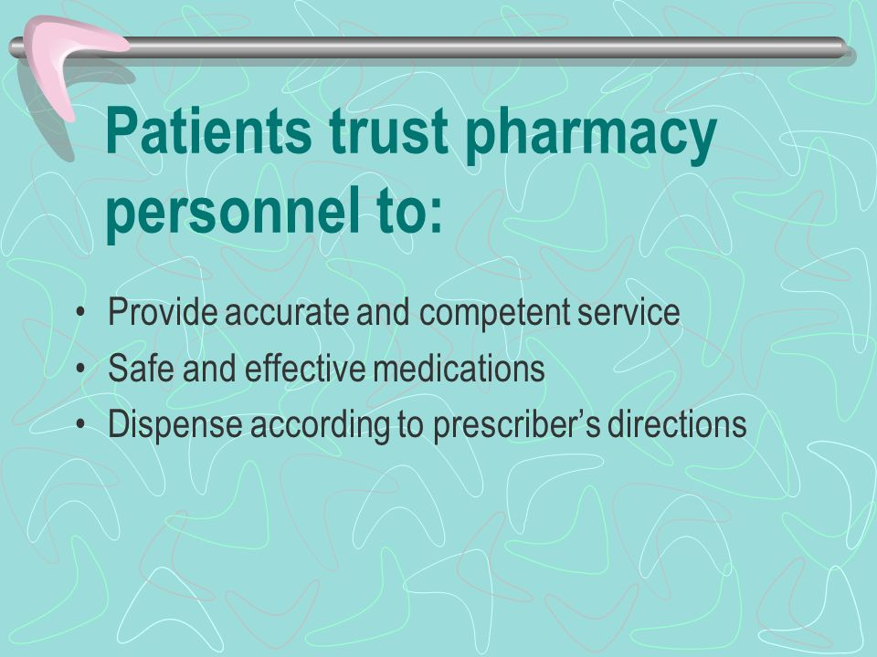 Patients trust pharmacy personnel to: Provide accurate and competent service Safe and effective medications Dispense according to prescribers directions