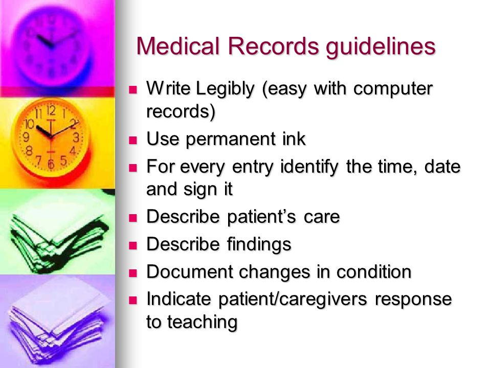 Medical Records guidelines Write Legibly (easy with computer records) Write Legibly (easy with computer records) Use permanent ink Use permanent ink For every entry identify the time, date and sign it For every entry identify the time, date and sign it Describe patients care Describe patients care Describe findings Describe findings Document changes in condition Document changes in condition Indicate patient/caregivers response to teaching Indicate patient/caregivers response to teaching