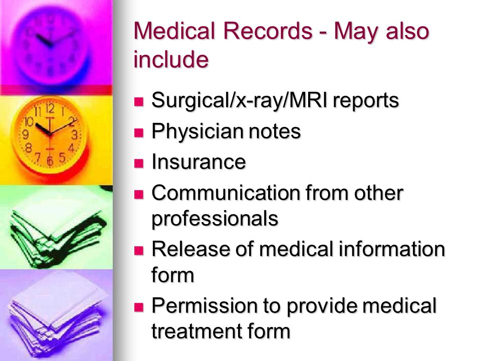 Medical Records - May also include Surgical/x-ray/MRI reports Surgical/x-ray/MRI reports Physician notes Physician notes Insurance Insurance Communication from other professionals Communication from other professionals Release of medical information form Release of medical information form Permission to provide medical treatment form Permission to provide medical treatment form