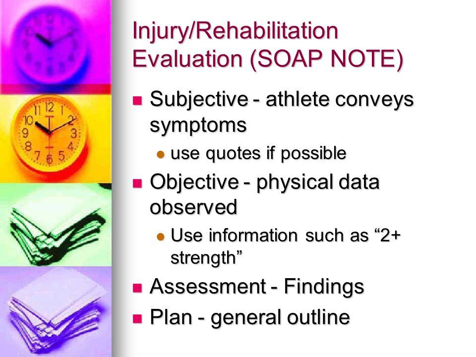 Injury/Rehabilitation Evaluation (SOAP NOTE) Subjective - athlete conveys symptoms Subjective - athlete conveys symptoms use quotes if possible use qu