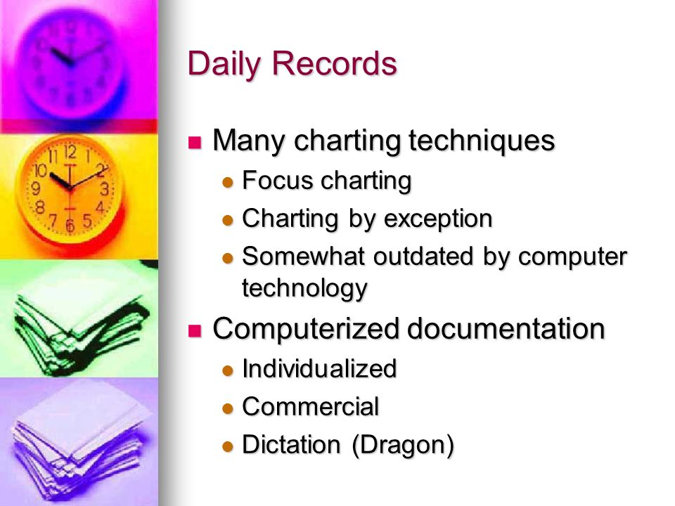 Daily Records Many charting techniques Many charting techniques Focus charting Focus charting Charting by exception Charting by exception Somewhat outdated by computer technology Somewhat outdated by computer technology Computerized documentation Computerized documentation Individualized Individualized Commercial Commercial Dictation (Dragon) Dictation (Dragon)