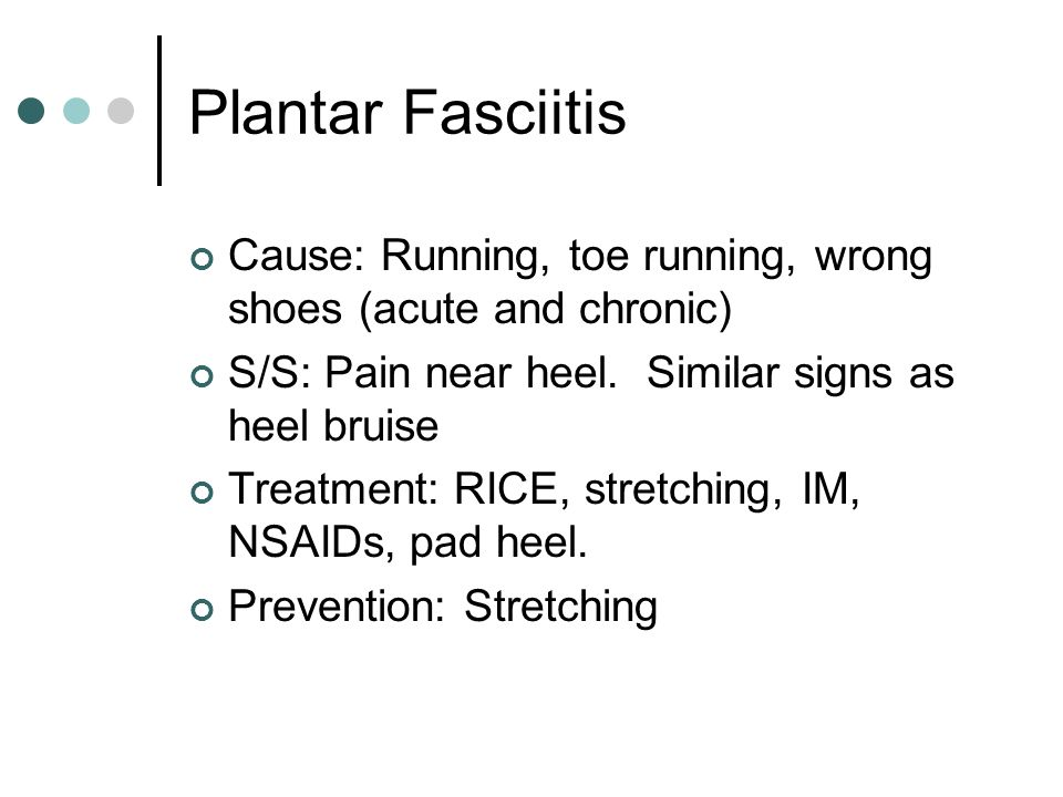 Plantar Fasciitis Cause: Running, toe running, wrong shoes (acute and chronic) S/S: Pain near heel.