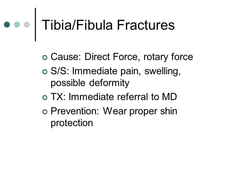 Tibia/Fibula Fractures Cause: Direct Force, rotary force S/S: Immediate pain, swelling, possible deformity TX: Immediate referral to MD Prevention: Wear proper shin protection