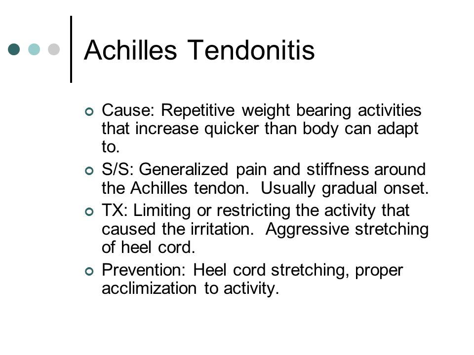 Achilles Tendonitis Cause: Repetitive weight bearing activities that increase quicker than body can adapt to. S/S: Generalized pain and stiffness arou
