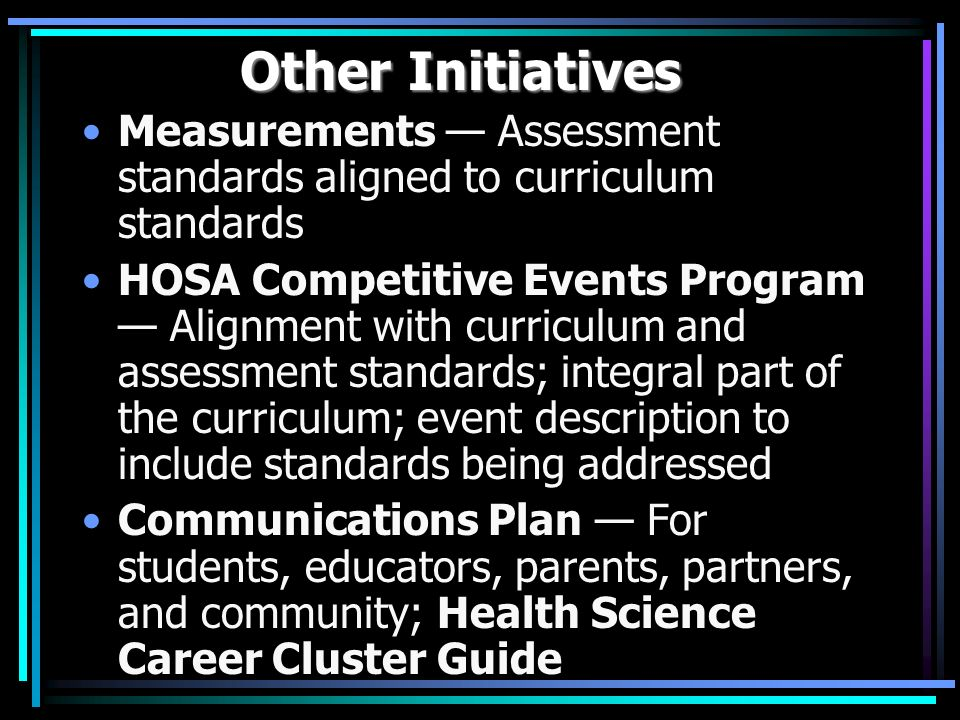Other Initiatives Measurements Assessment standards aligned to curriculum standards HOSA Competitive Events Program Alignment with curriculum and assessment standards; integral part of the curriculum; event description to include standards being addressed Communications Plan For students, educators, parents, partners, and community; Health Science Career Cluster Guide