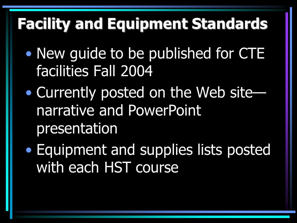 Facility and Equipment Standards New guide to be published for CTE facilities Fall 2004 Currently posted on the Web site narrative and PowerPoint presentation Equipment and supplies lists posted with each HST course