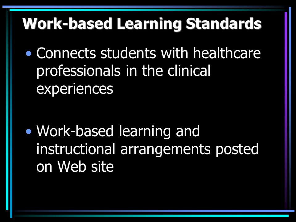 Work-based Learning Standards Connects students with healthcare professionals in the clinical experiences Work-based learning and instructional arrangements posted on Web site