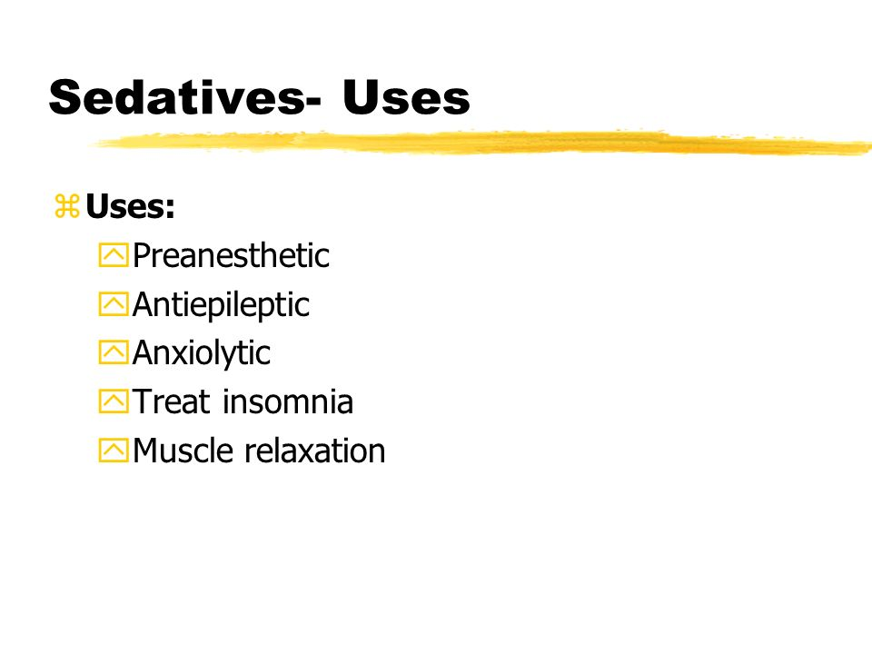 Sedatives- Uses zUses: yPreanesthetic yAntiepileptic yAnxiolytic yTreat insomnia yMuscle relaxation