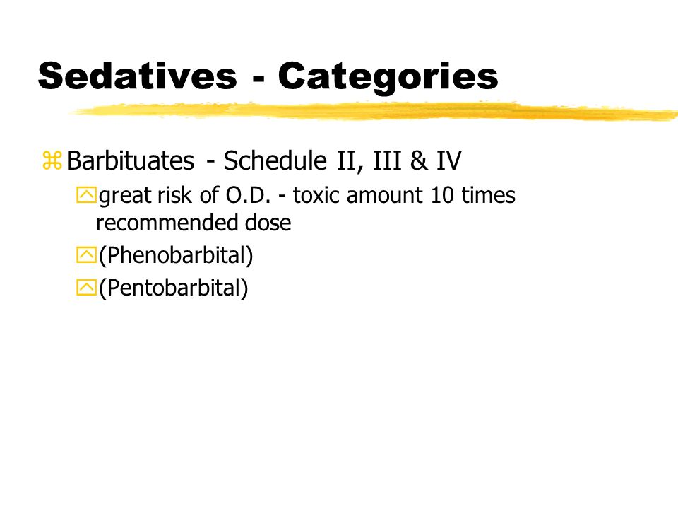 Sedatives - Categories zBarbituates - Schedule II, III & IV ygreat risk of O.D. - toxic amount 10 times recommended dose y(Phenobarbital) y(Pentobarbi