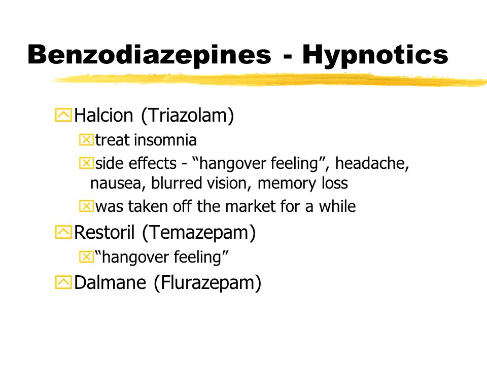 Benzodiazepines - Hypnotics yHalcion (Triazolam) xtreat insomnia xside effects - hangover feeling, headache, nausea, blurred vision, memory loss xwas taken off the market for a while yRestoril (Temazepam) xhangover feeling yDalmane (Flurazepam)