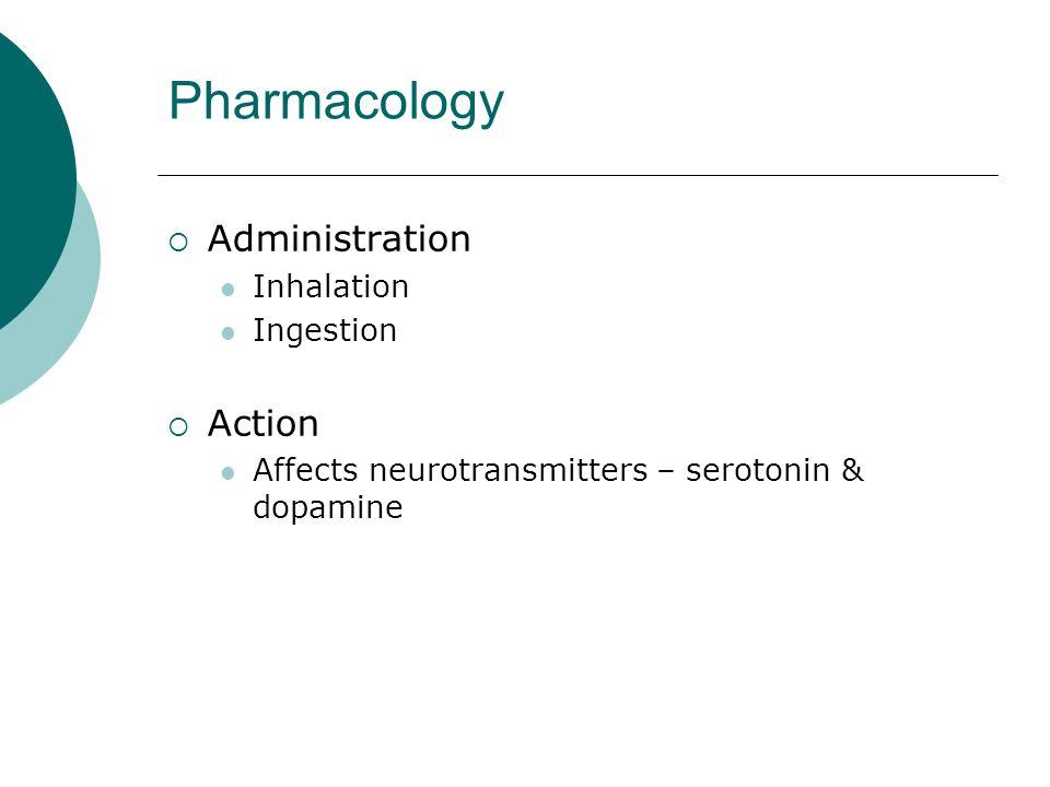 Pharmacology Administration Inhalation Ingestion Action Affects neurotransmitters – serotonin & dopamine