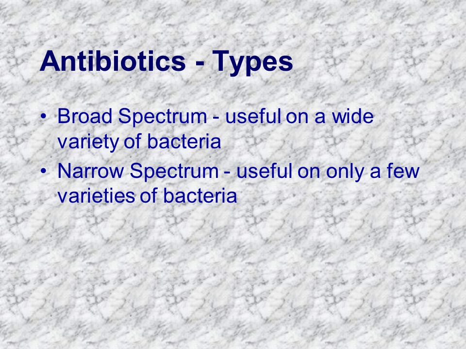 Antibiotics - Types Broad Spectrum - useful on a wide variety of bacteria Narrow Spectrum - useful on only a few varieties of bacteria