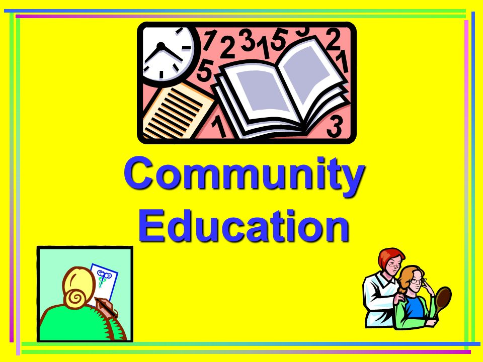 Importance of Community Education Encourages active participation by clients Encourages clients to be informed consumers Encourages higher compliance rates Promotes good health and wellness activities