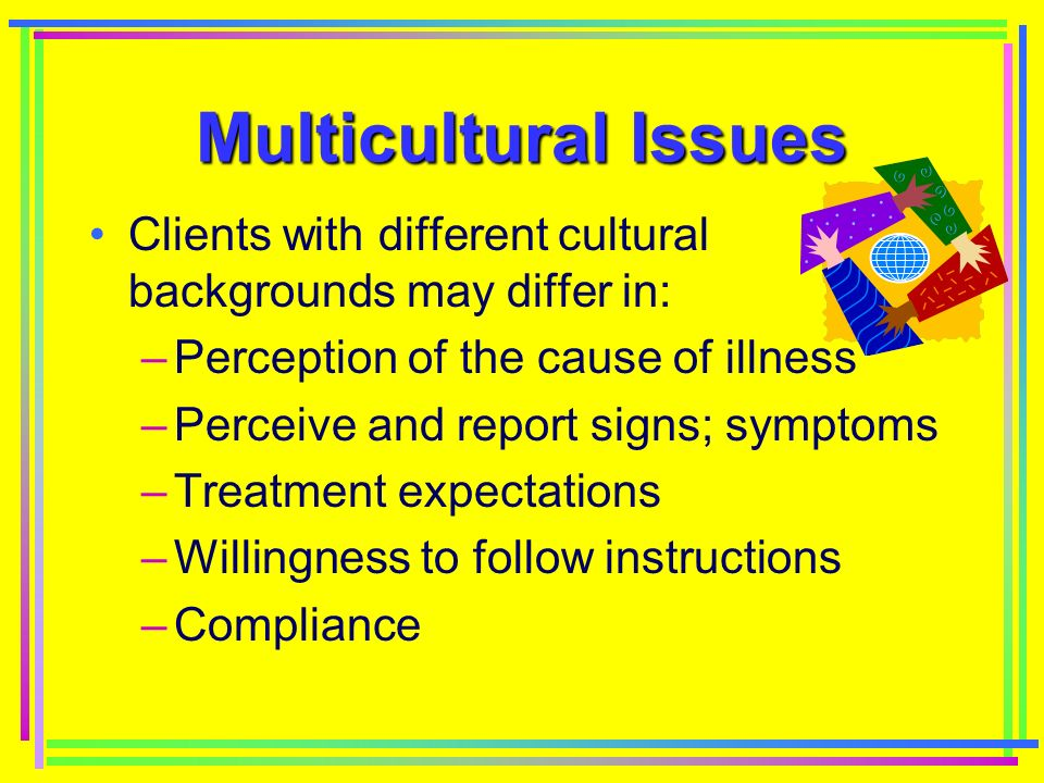 Multicultural Issues Clients with different cultural backgrounds may differ in: –Perception of the cause of illness –Perceive and report signs; symptoms –Treatment expectations –Willingness to follow instructions –Compliance