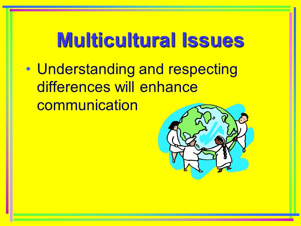Multicultural Issues Understanding and respecting differences will enhance communication