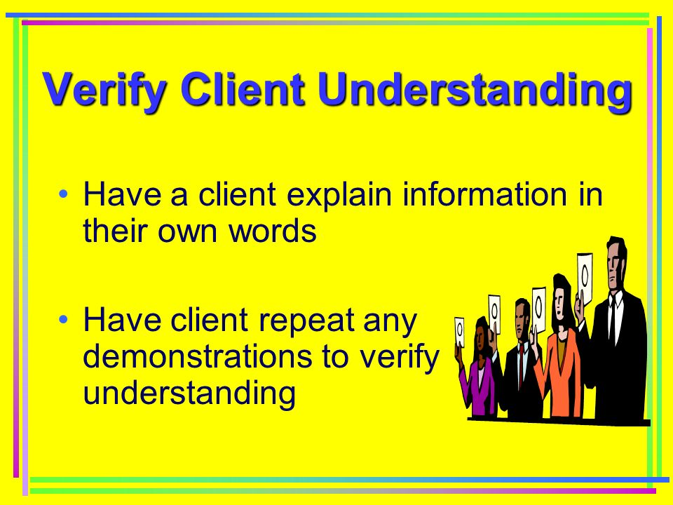 Verify Client Understanding Verify Client Understanding Have a client explain information in their own words Have client repeat any demonstrations to verify understanding