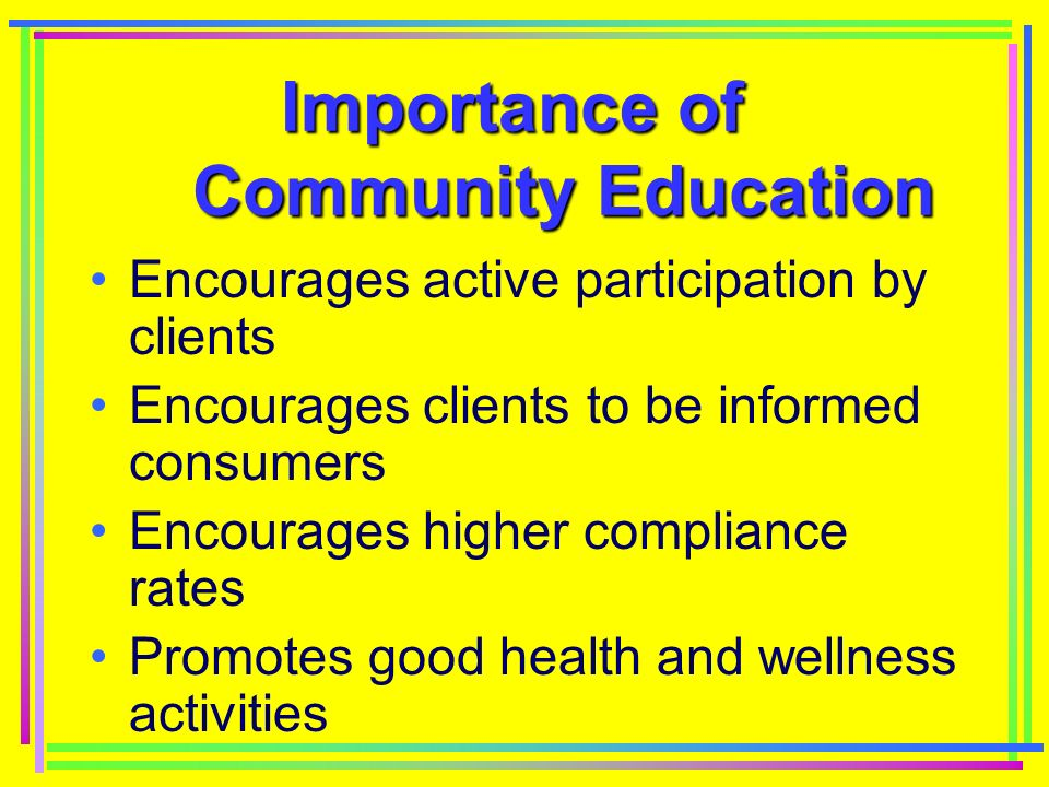 Importance of Community Education Effective means of disease prevention Enhances relationship between clients and healthcare community Effective marketing tools for health prevention