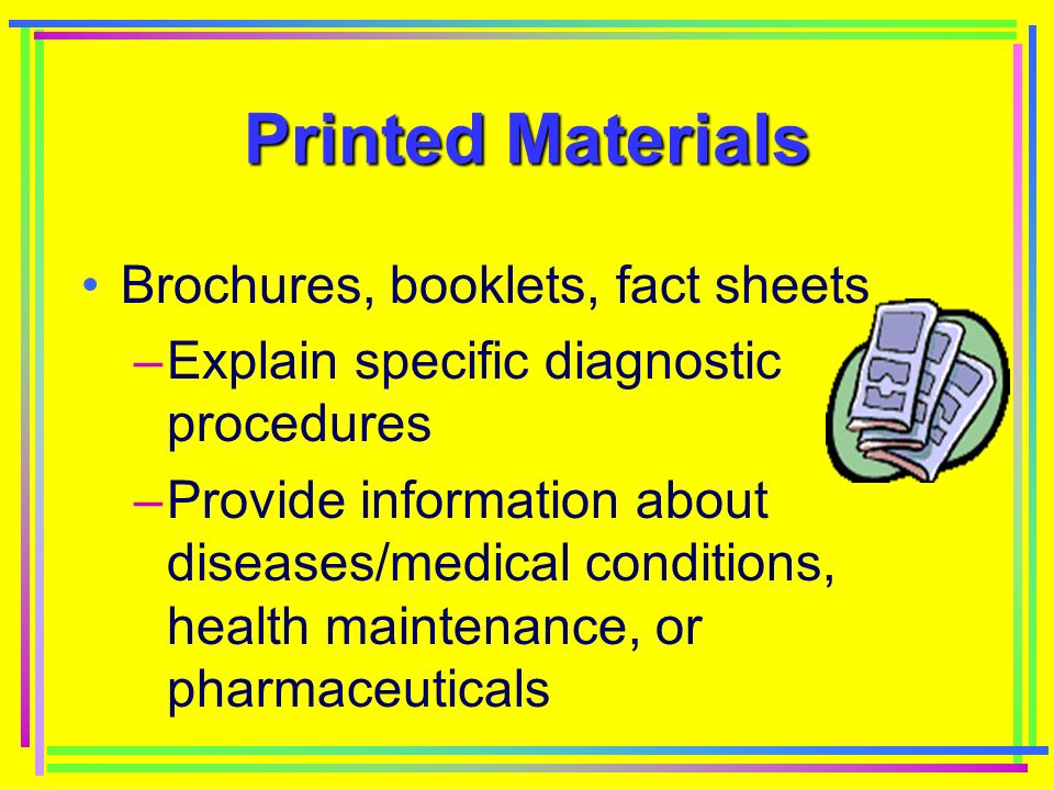 Printed Materials Brochures, booklets, fact sheets –Explain specific diagnostic procedures –Provide information about diseases/medical conditions, health maintenance, or pharmaceuticals