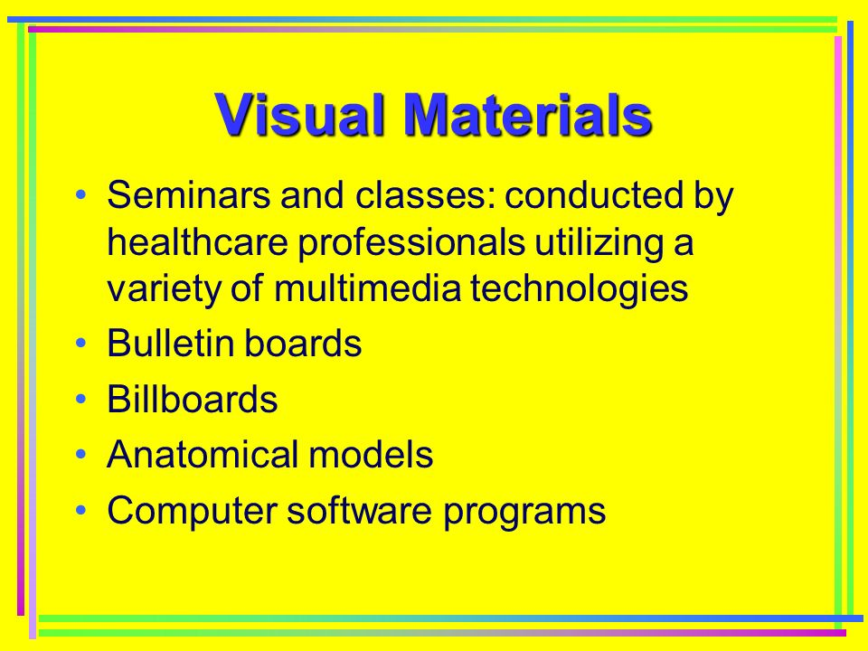 Visual Materials Seminars and classes: conducted by healthcare professionals utilizing a variety of multimedia technologies Bulletin boards Billboards Anatomical models Computer software programs