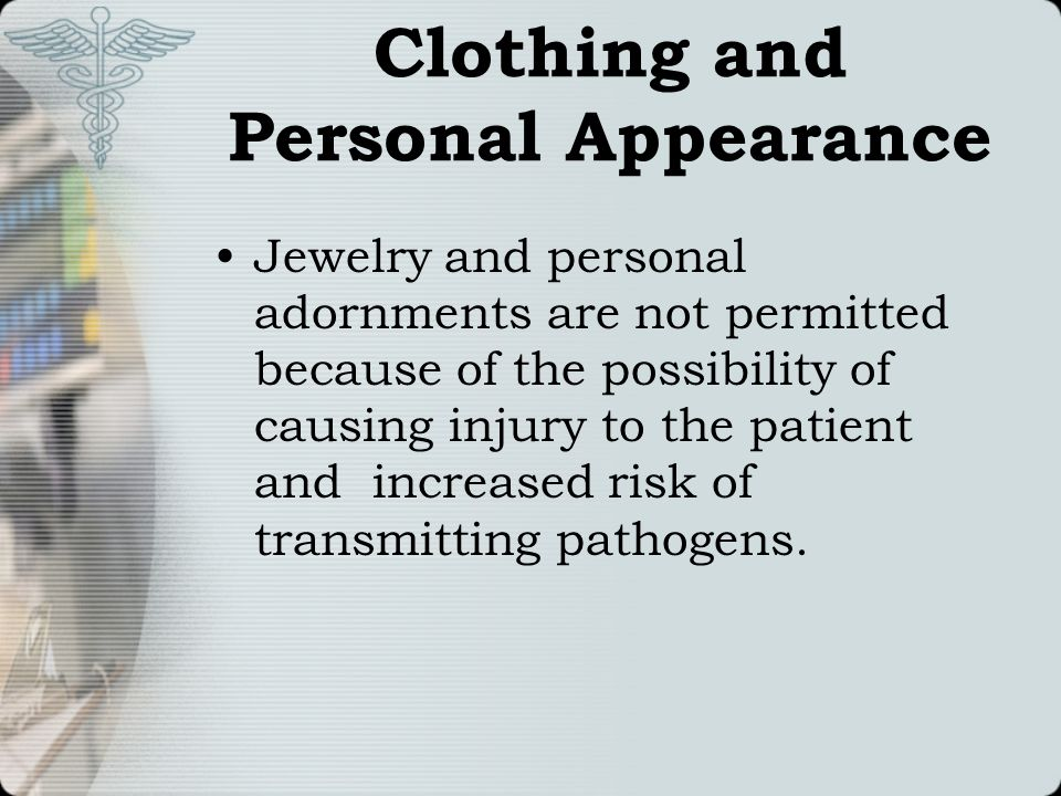 Clothing and Personal Appearance Jewelry and personal adornments are not permitted because of the possibility of causing injury to the patient and inc