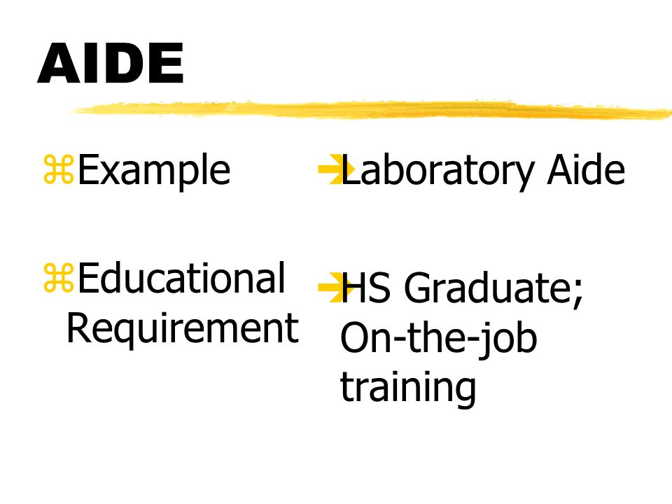 AIDE zExample zEducational Requirement è Laboratory Aide è HS Graduate; On-the-job training