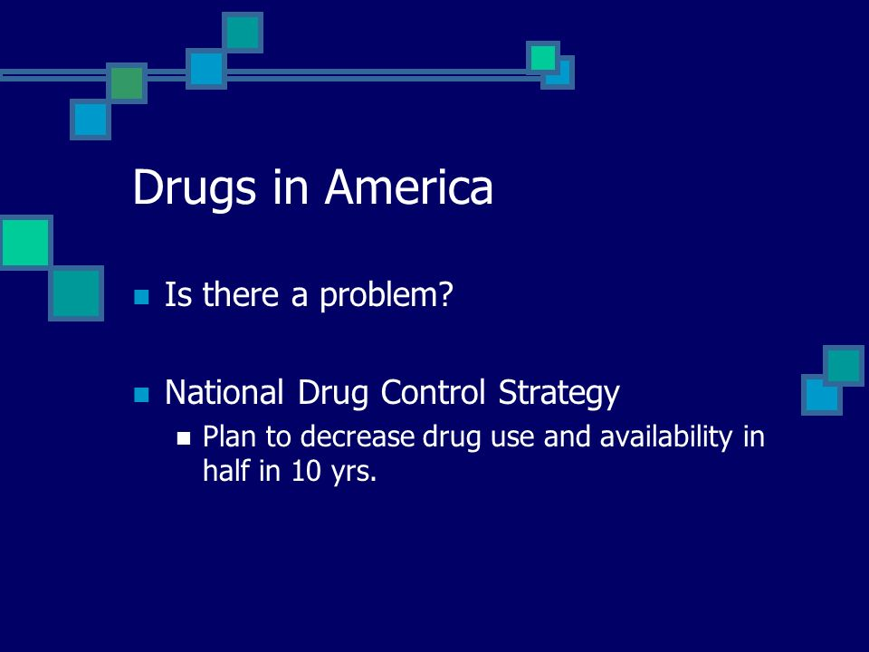 Drugs in America Is there a problem? National Drug Control Strategy Plan to decrease drug use and availability in half in 10 yrs.