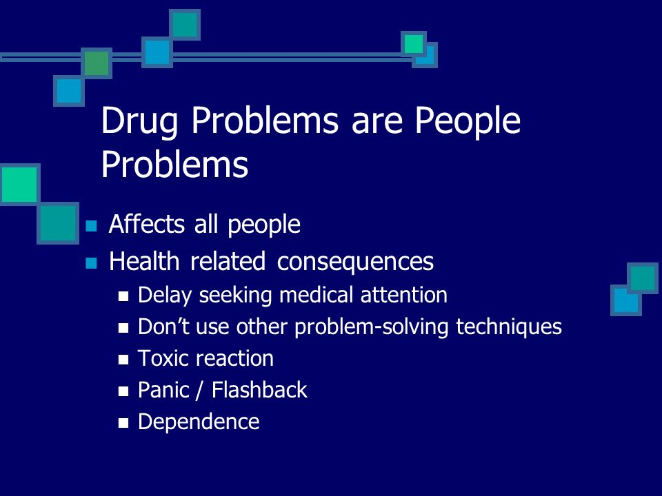 Drug Problems are People Problems Affects all people Health related consequences Delay seeking medical attention Dont use other problem-solving techni
