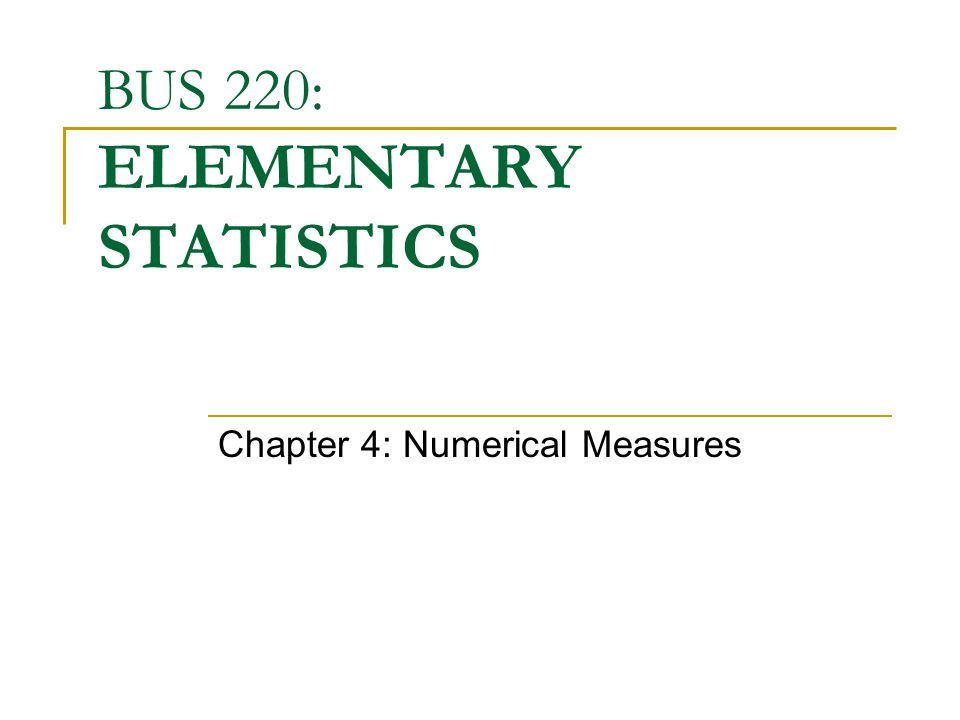 BUS 220: ELEMENTARY STATISTICS Chapter 4: Numerical Measures