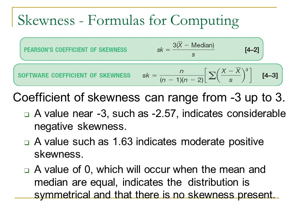 Skewness - Formulas for Computing Coefficient of skewness can range from -3 up to 3. A value near -3, such as -2.57, indicates considerable negative s