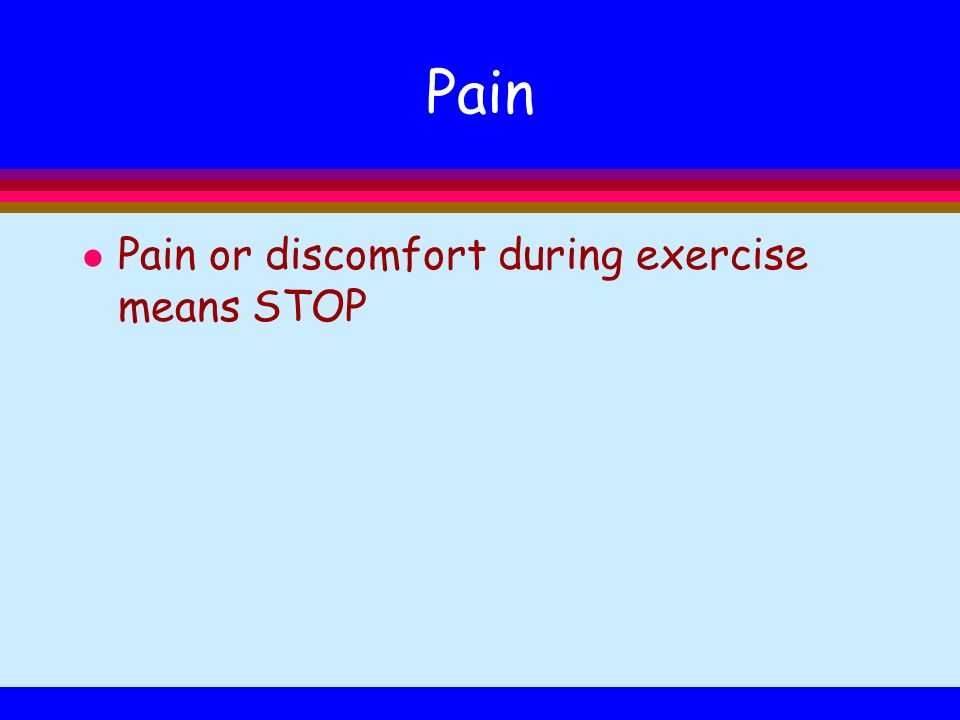 Pain l Pain or discomfort during exercise means STOP
