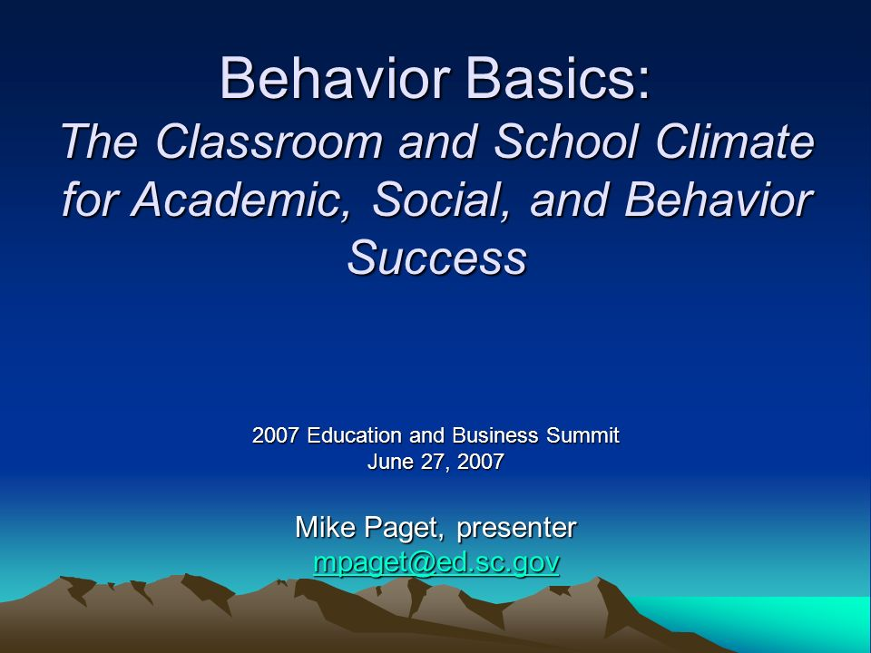 Behavior Basics: The Classroom and School Climate for Academic, Social, and Behavior Success 2007 Education and Business Summit June 27, 2007 Mike Paget, presenter mpaget@ed.sc.gov