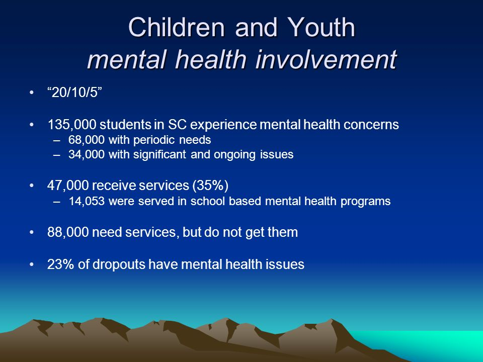 Children and Youth mental health involvement 20/10/5 135,000 students in SC experience mental health concerns –68,000 with periodic needs –34,000 with significant and ongoing issues 47,000 receive services (35%) –14,053 were served in school based mental health programs 88,000 need services, but do not get them 23% of dropouts have mental health issues